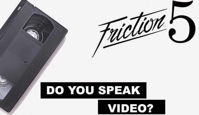 Friction Five: Do You Speak Video?