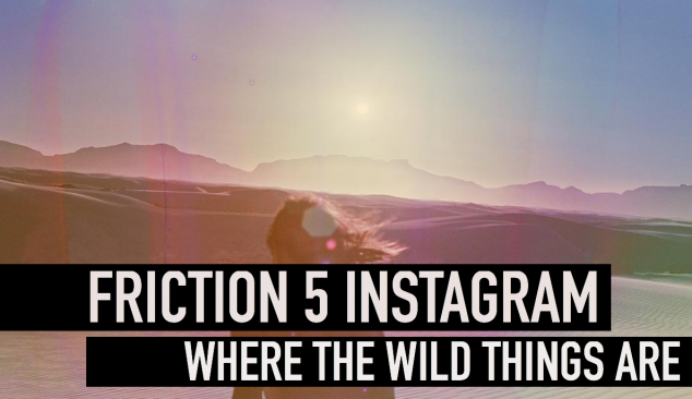 Friction 5 Instagram: Where The Wild Things Are
